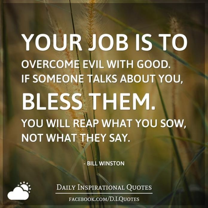 your job is to overcome evil with good  if someone talks about you  bless them  you will reap