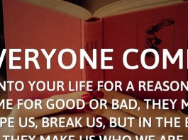Everyone comes into your life for a reason, some for good or bad, they may shape us, break us, but in the end they make us who we are.