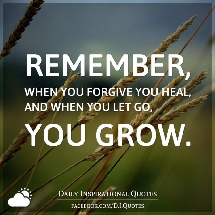 Remember, when you forgive you heal, and when you let go, you grow.