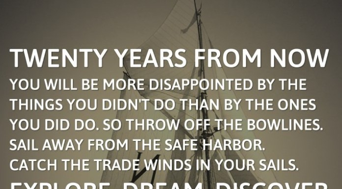 Twenty years from now you will be more disappointed by the things you didn't do than by the ones you did do. So throw off the bowlines. Sail away from the safe harbor. Catch the trade winds in your sails. Explore. Dream. Discover. - Mark Twain