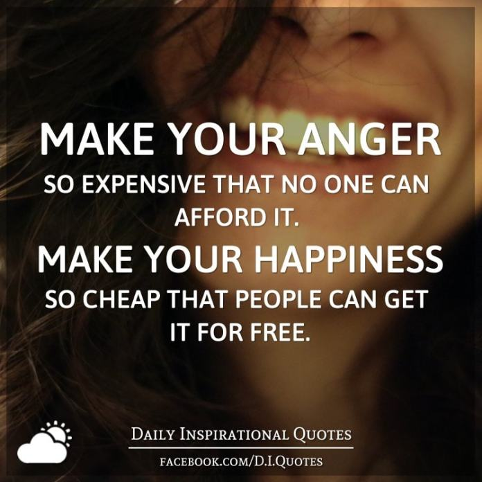 Make your anger so expensive that no one can afford it. Make your happiness so cheap that people can get it for free.