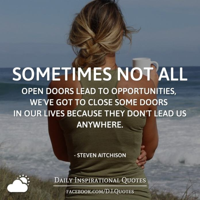 Sometimes not all open doors lead to opportunities, we've got to close some doors in our lives because they don't lead us anywhere. - Steven Aitchison