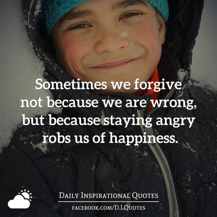Sometimes we forgive not because we are wrong, but because staying angry robs us of happiness.