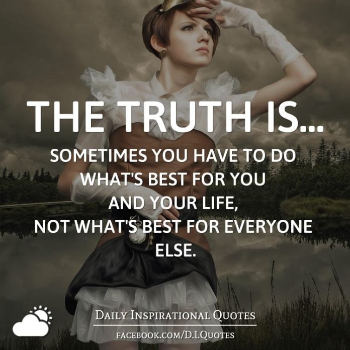The truth is... sometimes you have to do what's best for you and your life, not what's best for everyone else.