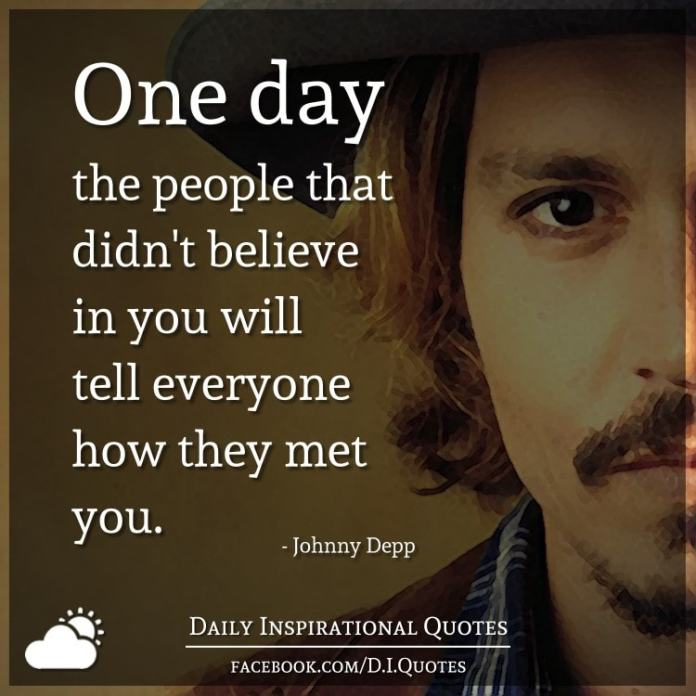 One day the people that didn't believe in you will tell everyone how they met you. - Johnny Depp