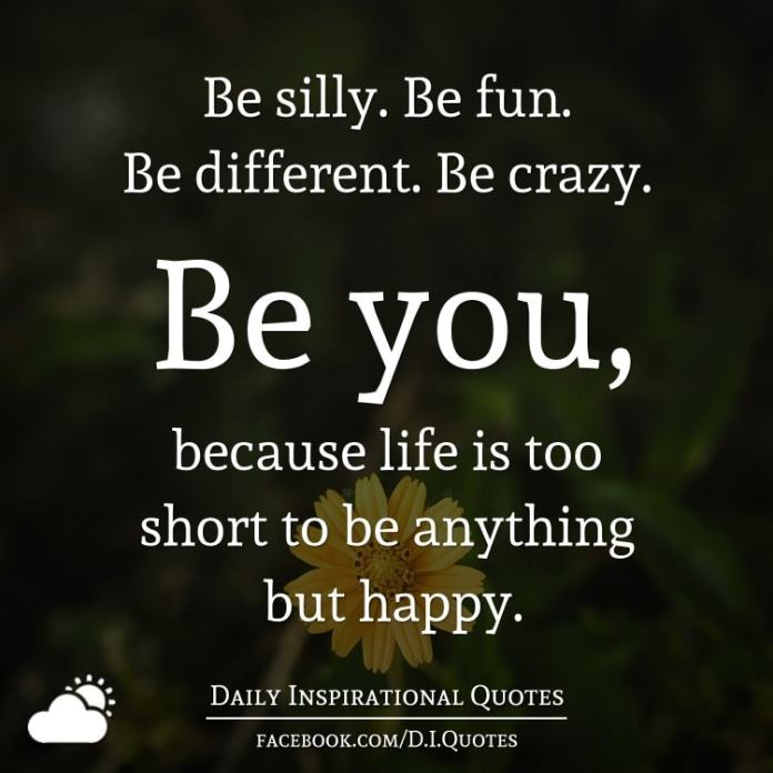 Be Silly Be Fun Be Different Be Crazy Be You Because Life Is