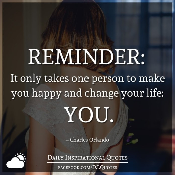 REMINDER: It only takes one person to make you happy and change your life: YOU. – Charles Orlando