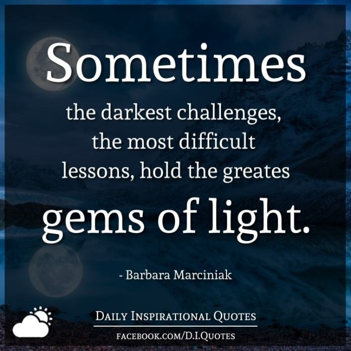 Sometimes the darkest challenges, the most difficult lessons, hold the greates gems of light. - Barbara Marciniak