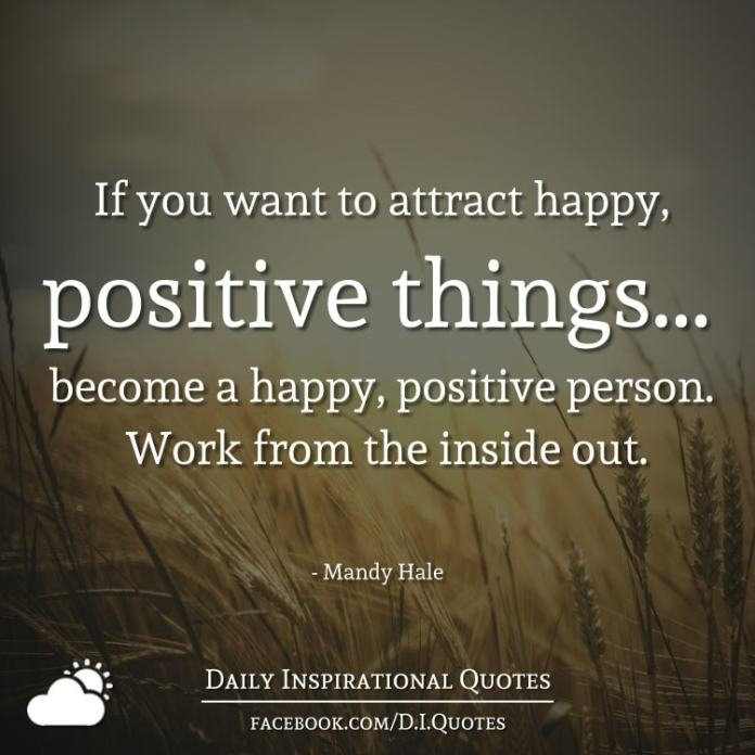 If you want to attract happy, positive things... become a happy, positive person. Work from the inside out. - Mandy Hale