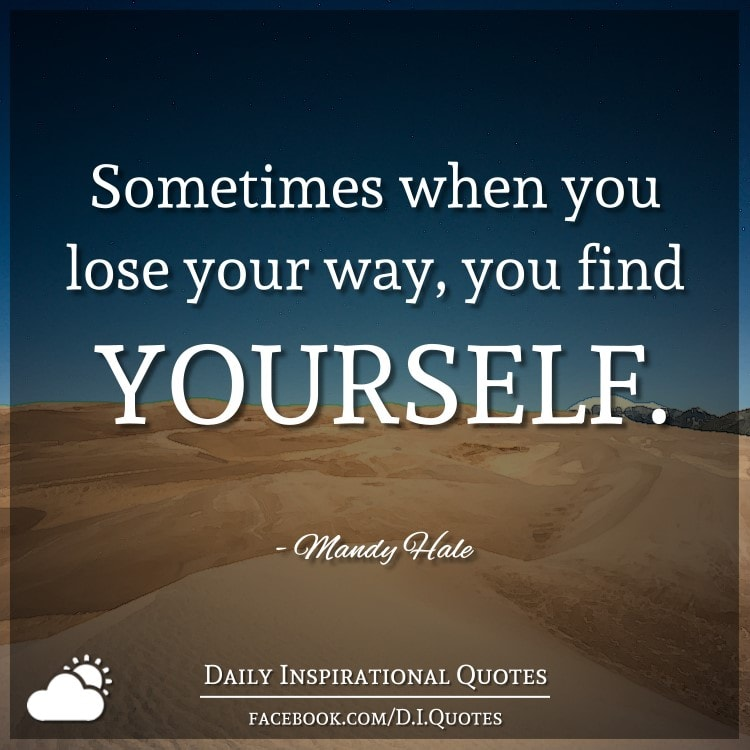 Sometimes when you lose your way, you find YOURSELF. - Mandy Hale