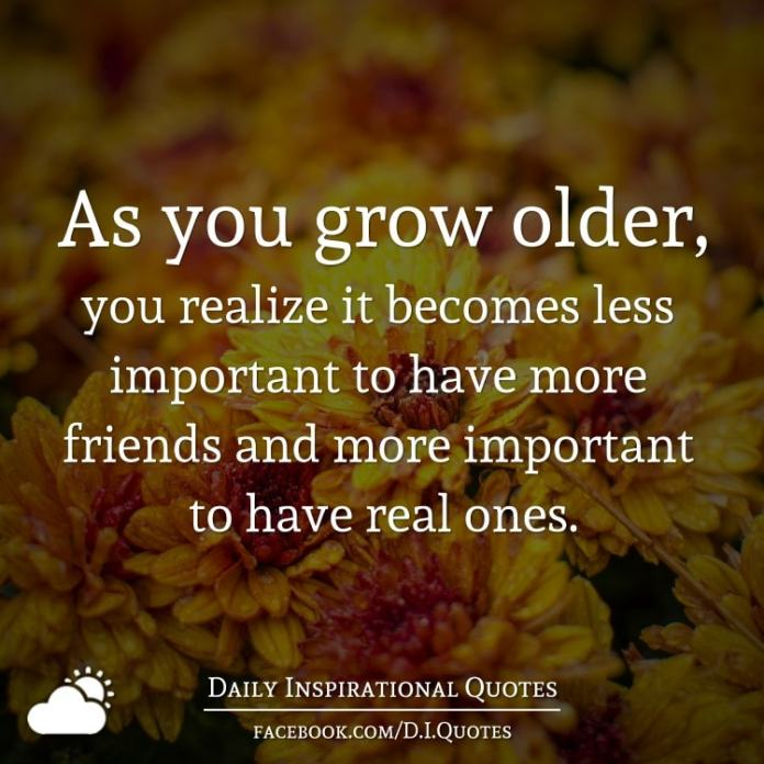 As you grow older, you realize it becomes less important to have more friends and more important to have real ones.