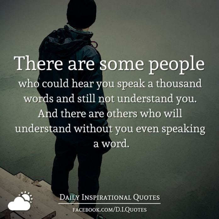 There are some people who could hear you speak a thousand words and still not understand you. And there are others who will understand without you even speaking a word.