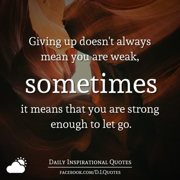 Giving up doesn't always mean you are weak, sometimes it means that you are strong enough to let go.