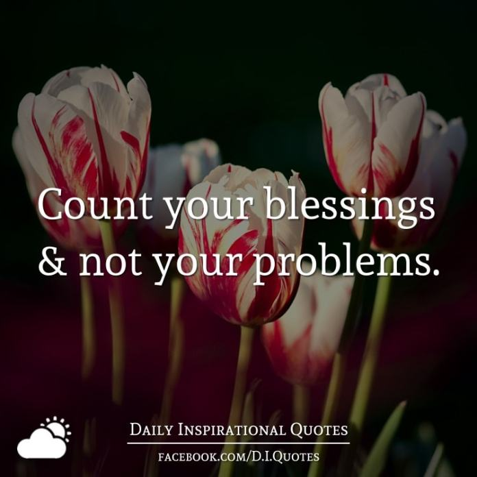Count your blessings and not your problems.