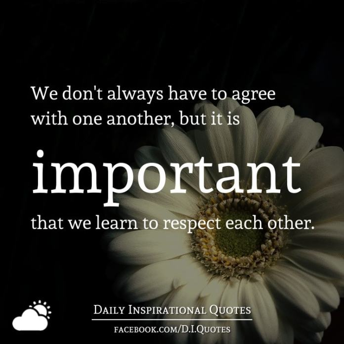 We don't always have to agree with one another, but it is important that we learn to respect each other.