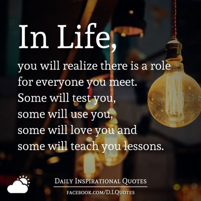 In Life, you will realize there is a role for everyone you meet. Some will test you, some will use you, some will love you and some will teach you lessons.