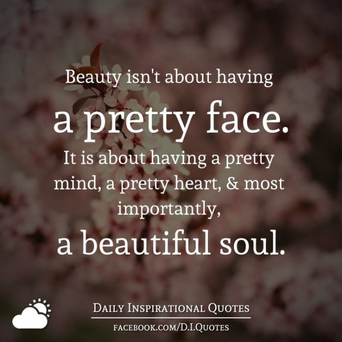 Beauty isn't about having a pretty face. It is about having a pretty mind, a pretty heart, and most importantly, a beautiful soul.