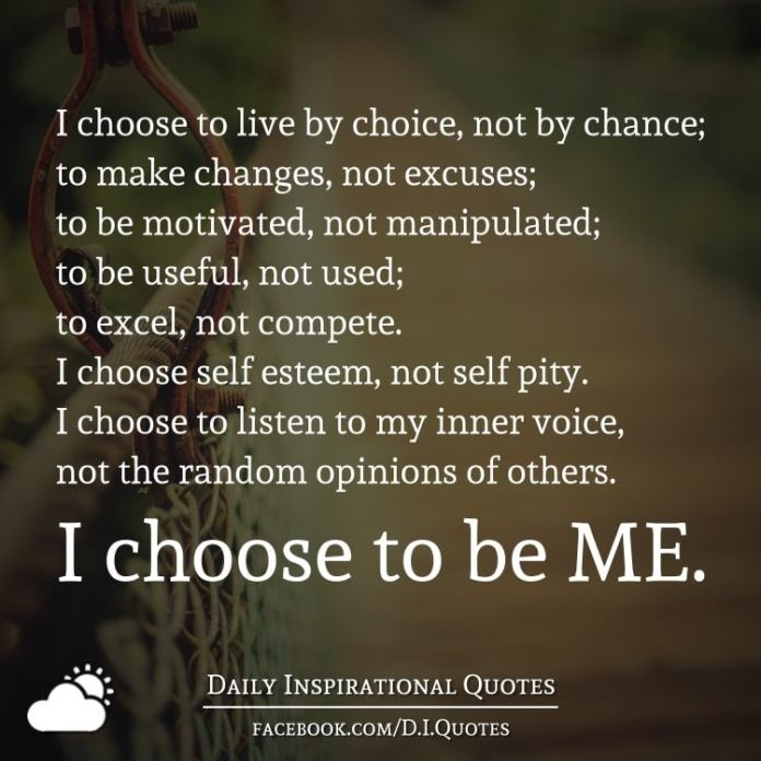 I choose to live by choice, not by chance; to make changes, not excuses; to be motivated, not manipulated; to be useful, not used; to excel, not compete. I choose self esteem, not self pity. I choose to listen to my inner voice, not the random opinions of others. I choose to be ME.