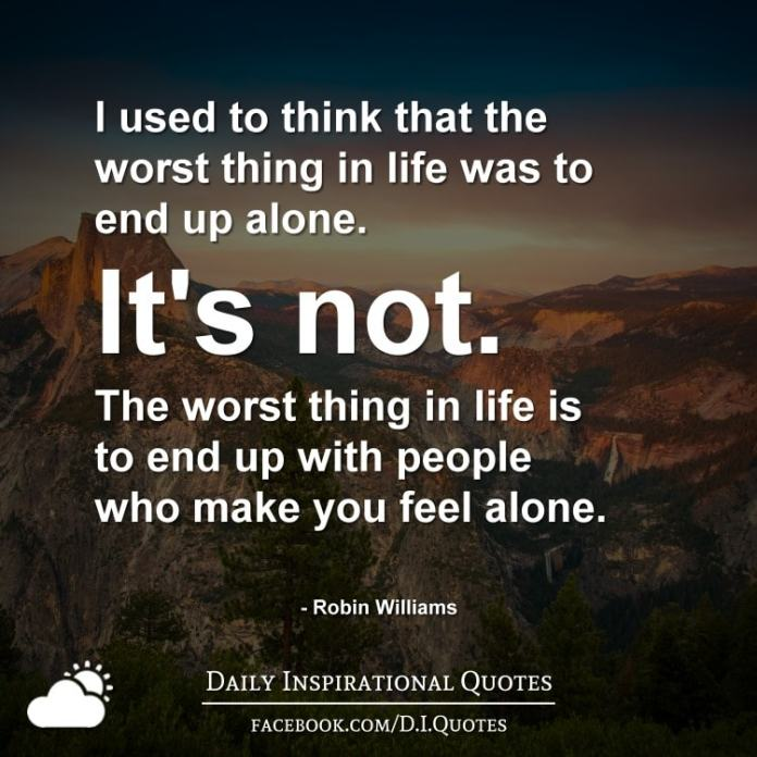 I Used To Think That The Worst Thing In Life Was To End Up Alone