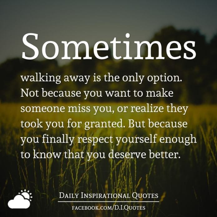 Sometimes walking away is the only option. Not because you want to make someone miss you, or realize they took you for granted. But because you finally respect yourself enough to know that you deserve better.