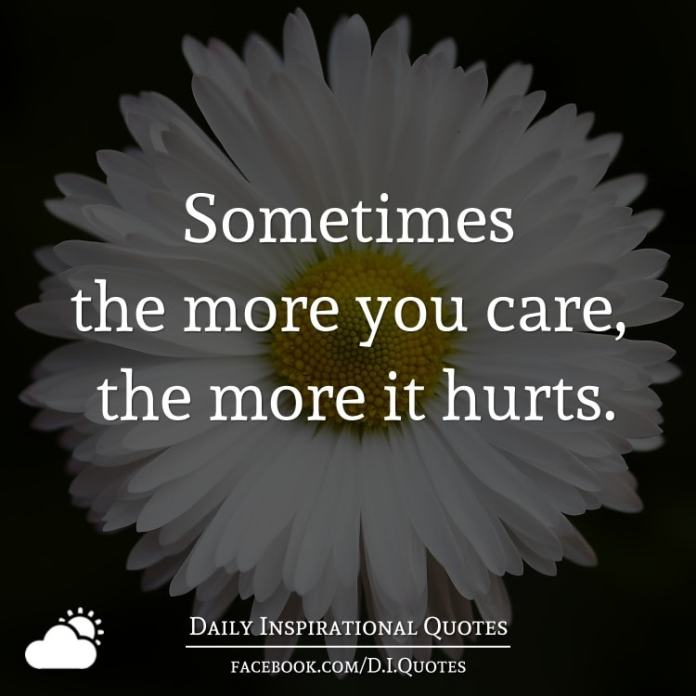 Sometimes the more you care, the more it hurts.