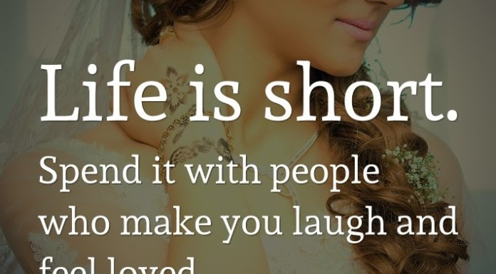 Life is short. Spend it with people who make you laugh and feel loved.