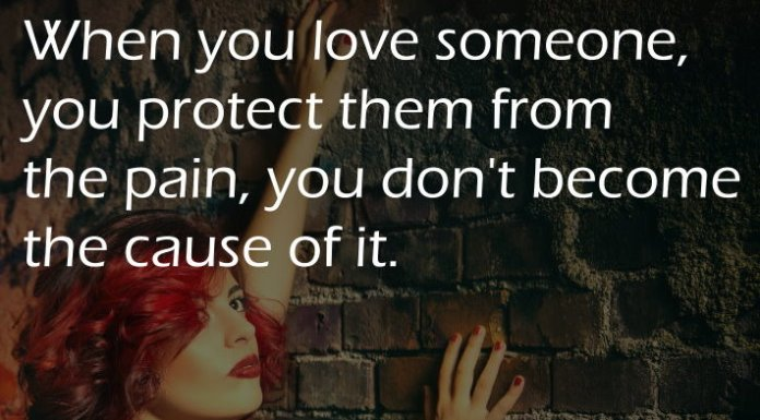 When you love someone, you protect them from the pain, you don't become the cause of it.