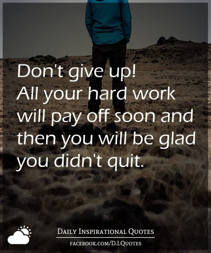 Dont Give Up All Your Hard Work Will Pay Off Soon And Then You Will