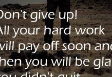 Don't give up! All your hard work will pay off soon and then you will be glad you didn't quit.