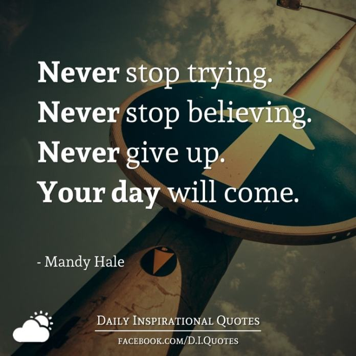 Never stop trying. Never stop believing. Never give up. Your day will come. - Mandy Hale