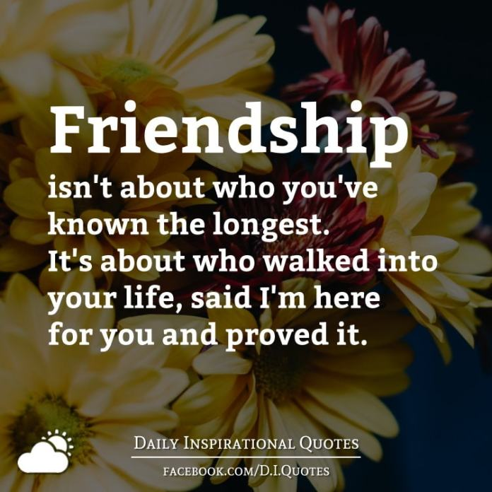 Friendship isn't about who you've known the longest. It's about who walked into your life, said I'm here for you and proved it.