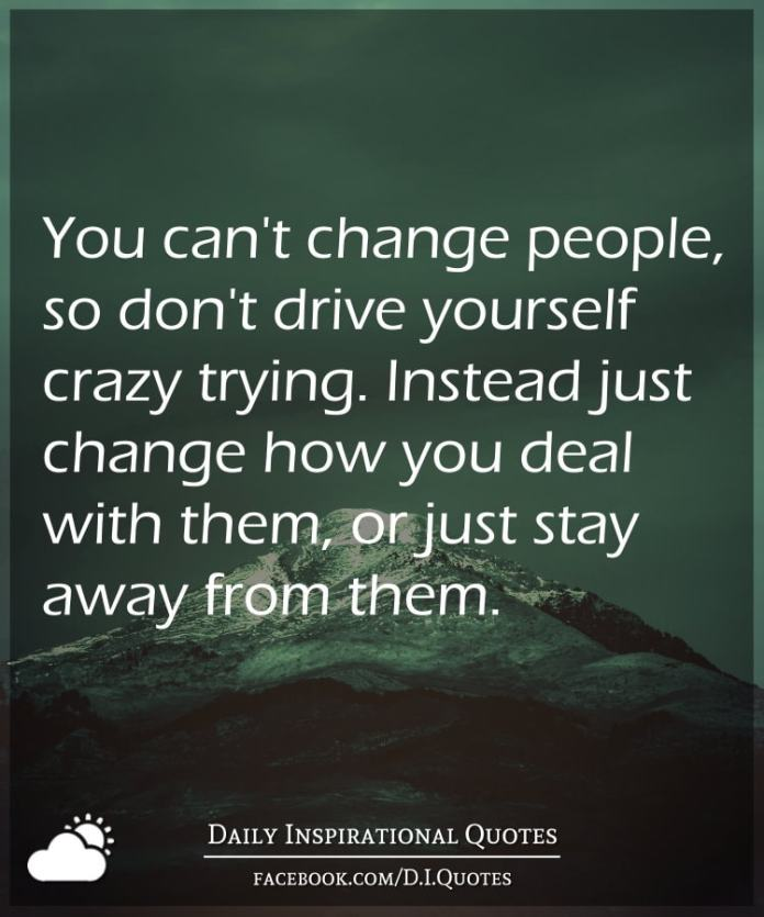 You Cant Change People So Dont Drive Yourself Crazy Trying