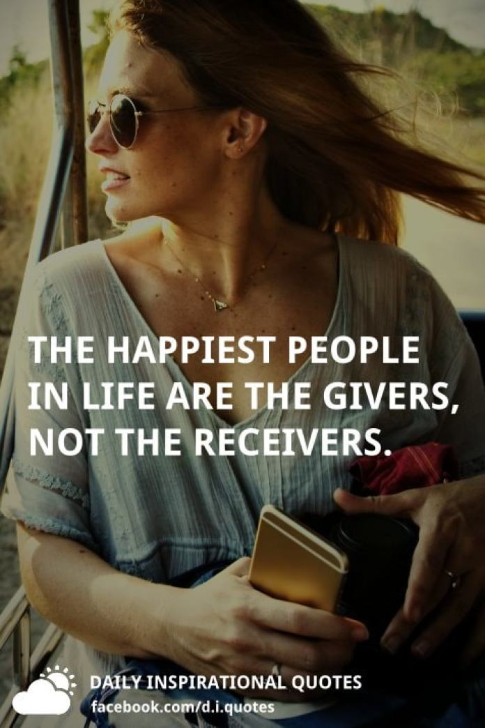 The happiest people in life are the givers, not the receivers.