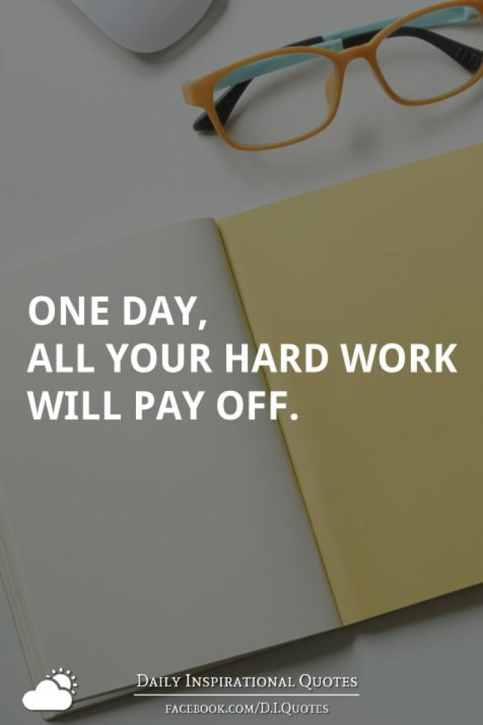 One day, all your hard work will pay off.