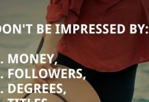 Don't be impressed by: 1. money, 2. followers, 3. degrees, 4. titles. Do be impressed by: 1. generosity, 2. integrity, 3. humility, 4. kindness.