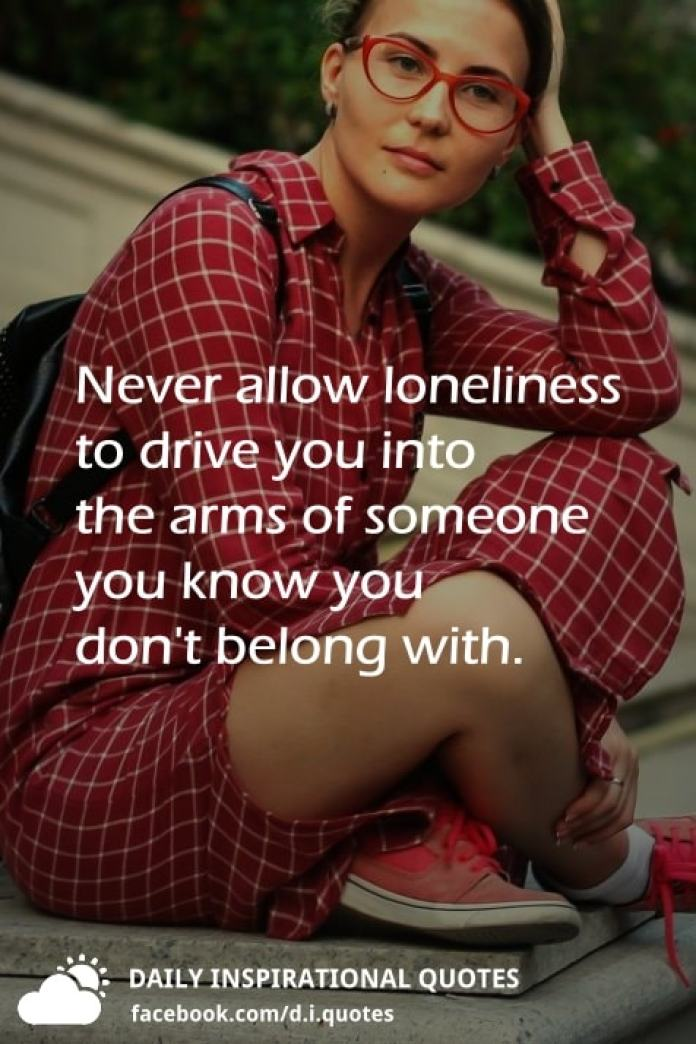 Never allow loneliness to drive you into the arms of someone you know you don't belong with.