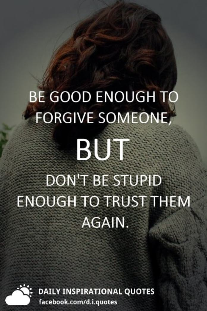 Be good enough to forgive someone, but don't be stupid enough to trust them again.