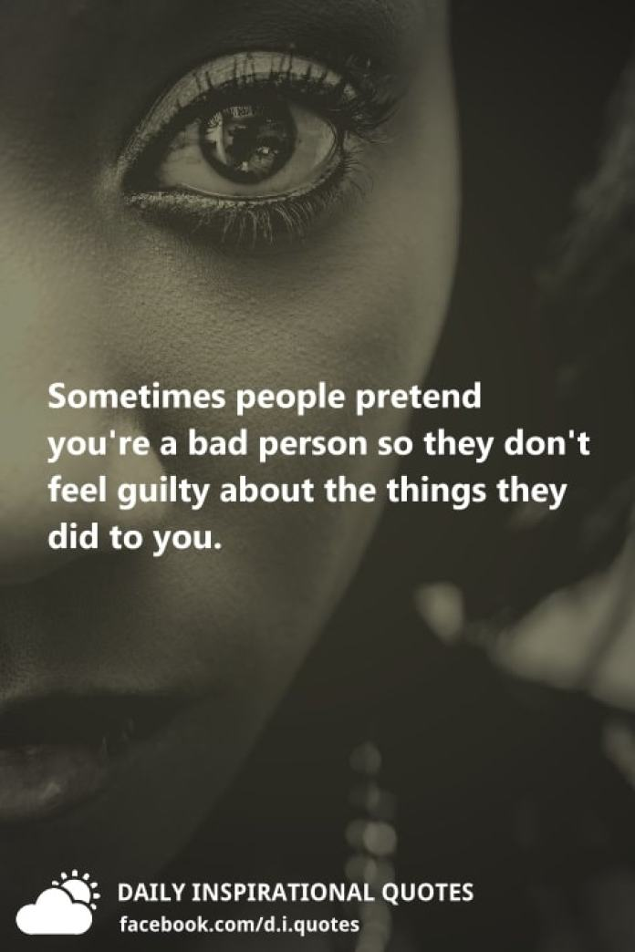 Sometimes people pretend you're a bad person so they don't feel guilty about the things they did to you.