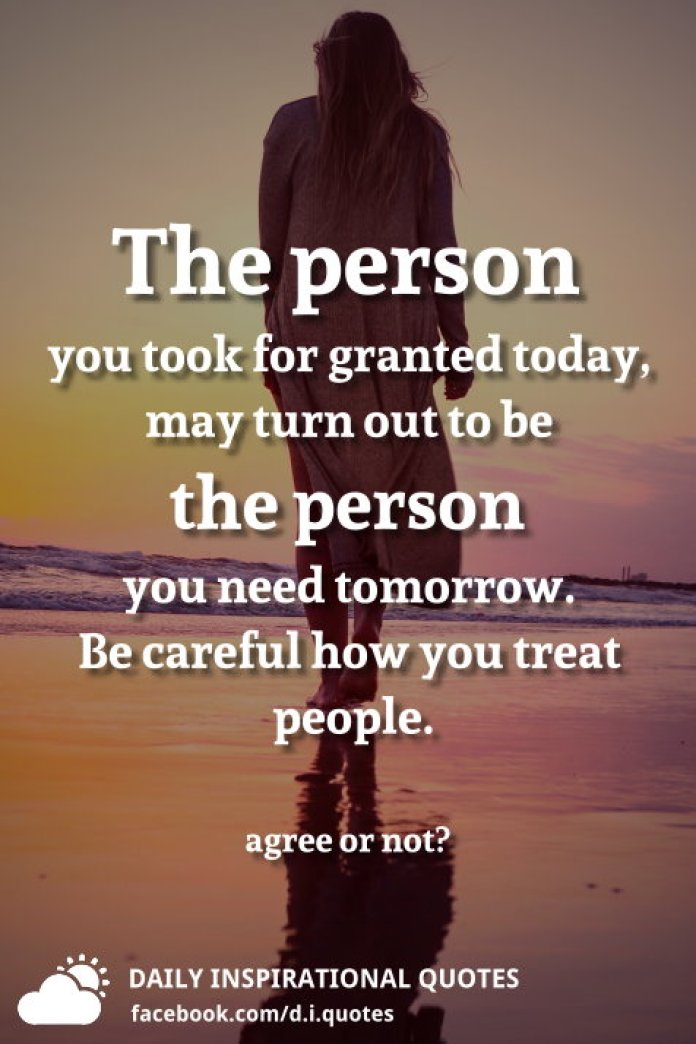 The person you took for granted today, may turn out to be the person you need tomorrow. Be careful how you treat people.