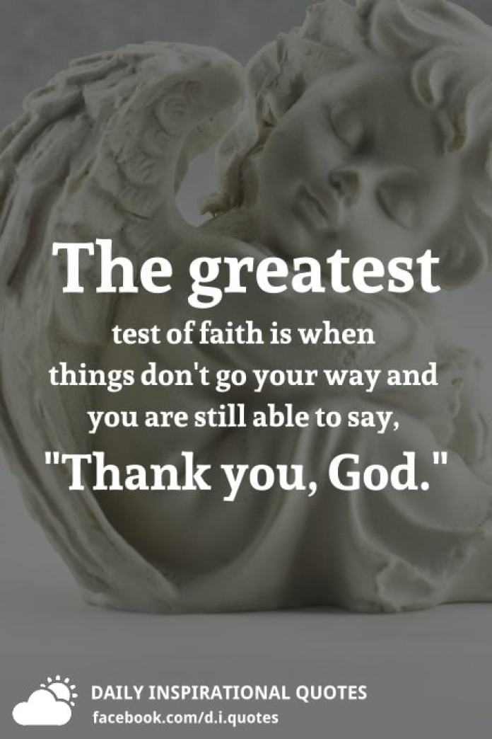 "The greatest test of faith is when things don't go your way and you are still able to say, ""Thank you, God."""