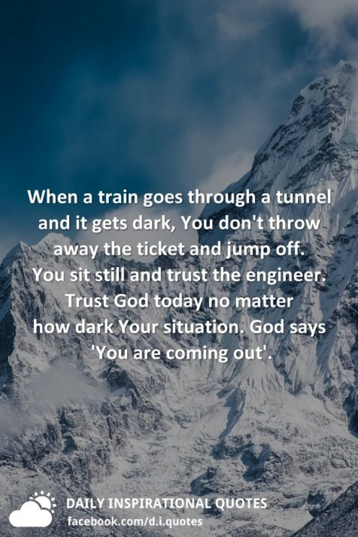 When a train goes through a tunnel and it gets dark, You don't throw away the ticket and jump off. You sit still and trust the engineer. Trust God today no matter how dark Your situation. God says 'You are coming out'.