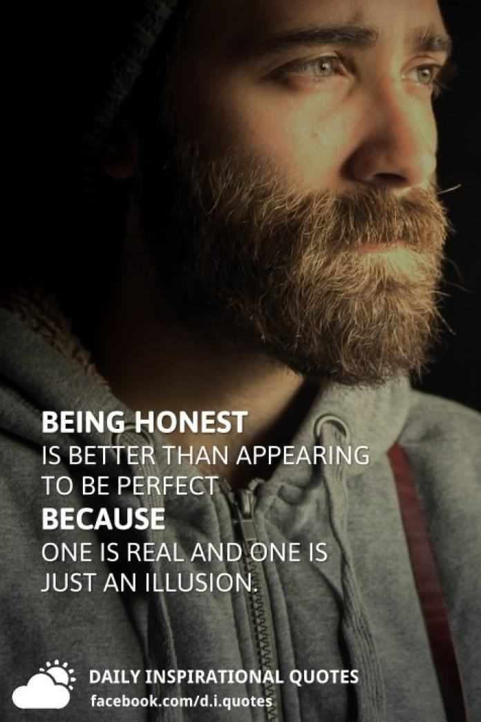 Being honest is better than appearing to be perfect because one is real and one is just an illusion.
