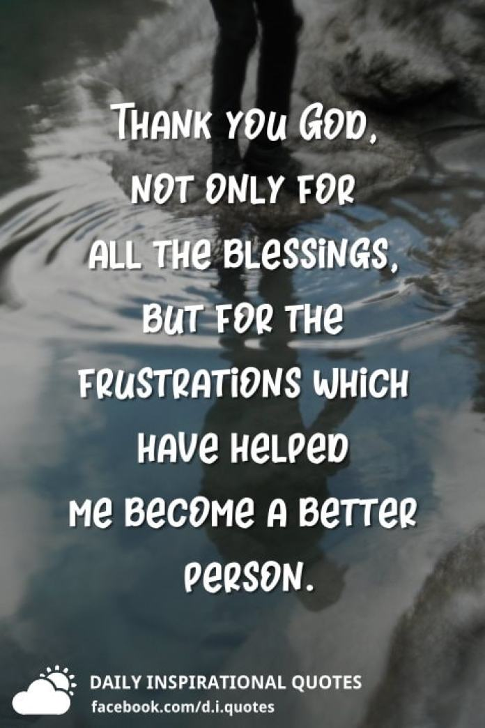 Thank you God, not only for all the blessings, but for the frustrations which have helped me become a better person.