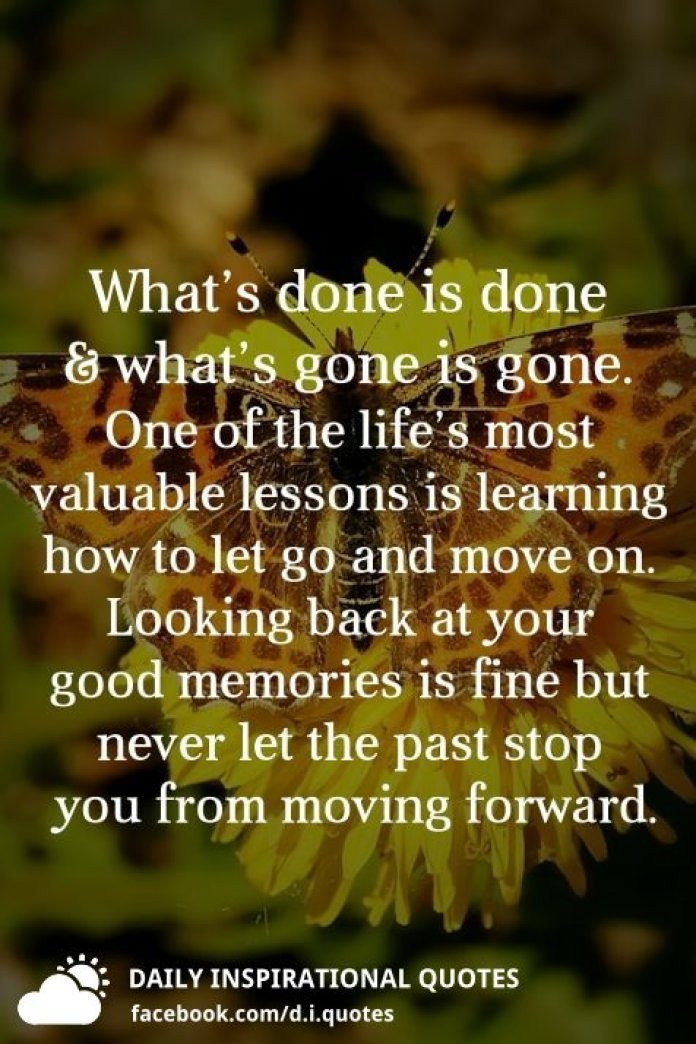 What's done is done and what's gone is gone. One of the life's most valuable lessons is learning how to let go and move on. Looking back at your good memories is fine but never let the past stop you from moving forward.