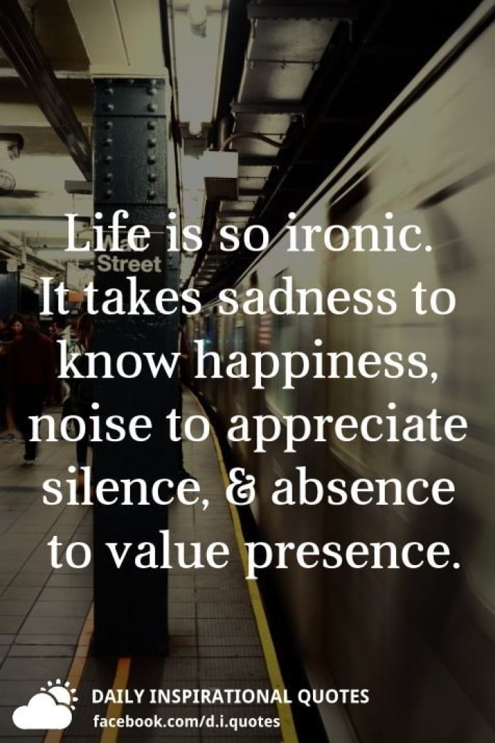 Life is so ironic. It takes sadness to know happiness, noise to appreciate silence, and absence to value presence.