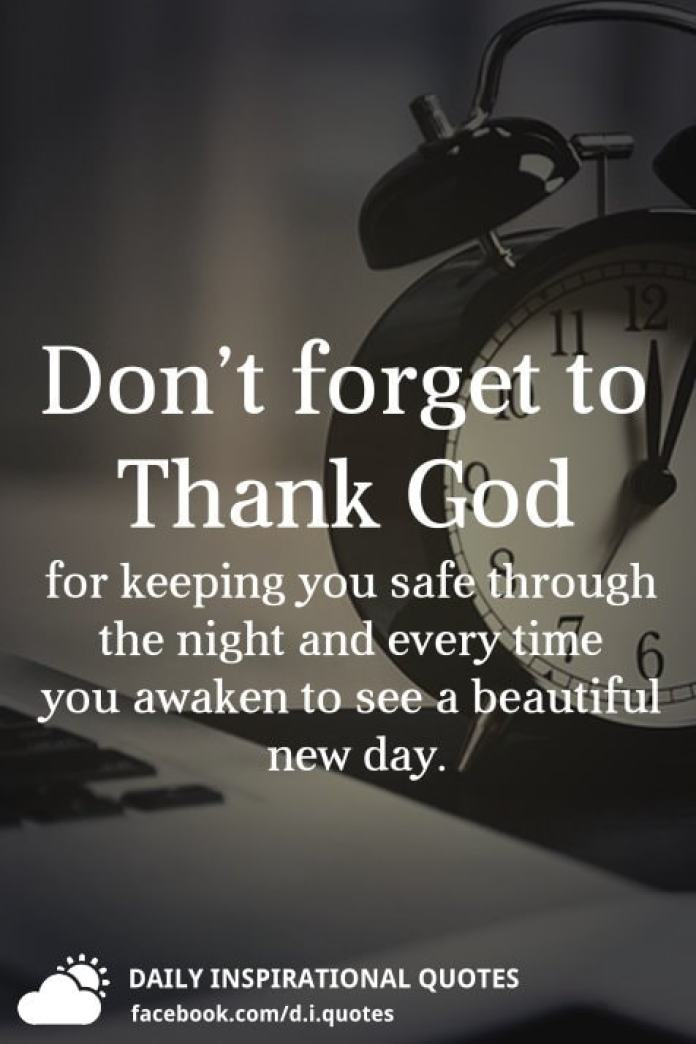 Don't forget to Thank God for keeping you safe through the night and every time you awaken to see a beautiful new day.