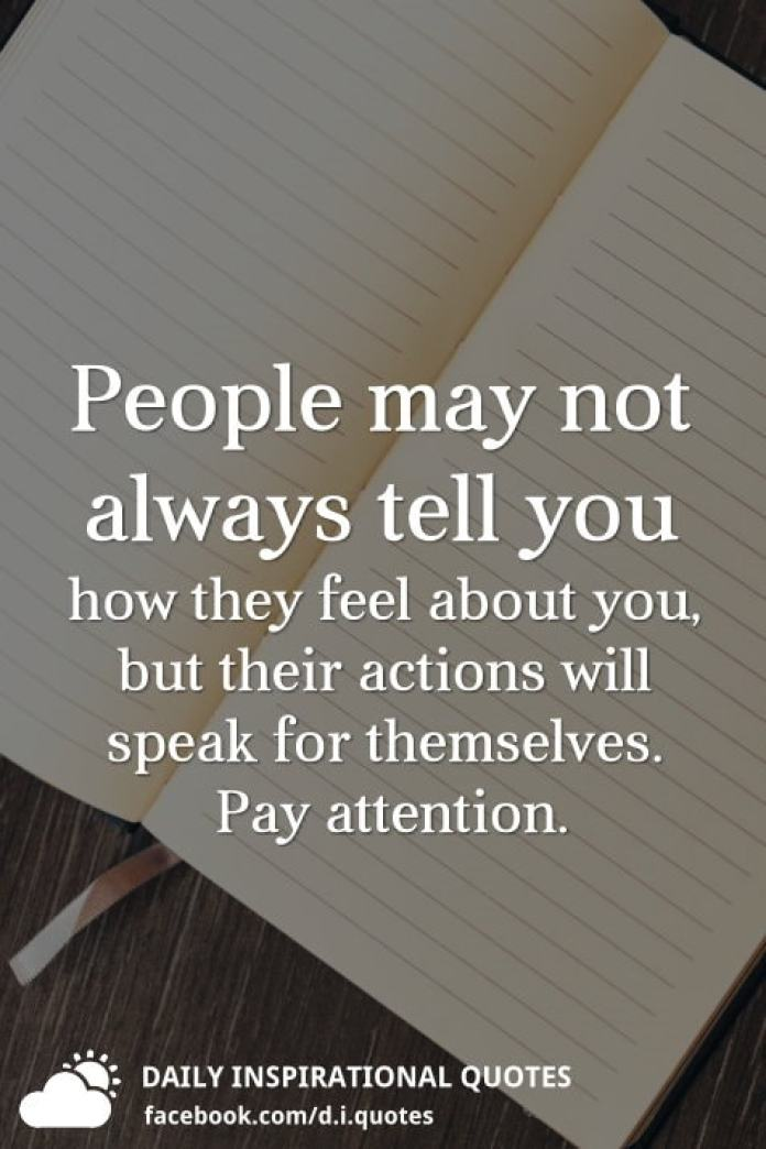 People may not always tell you how they feel about you, but their actions will speak for themselves. Pay attention.