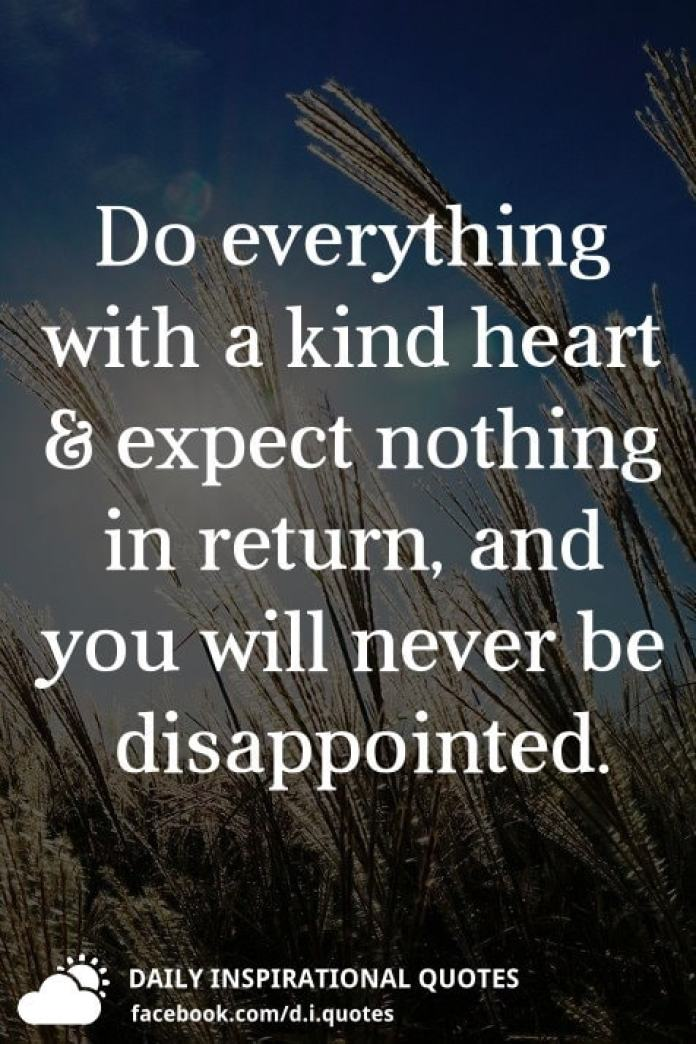 Do everything with a kind heart and expect nothing in return, and you will never be disappointed.
