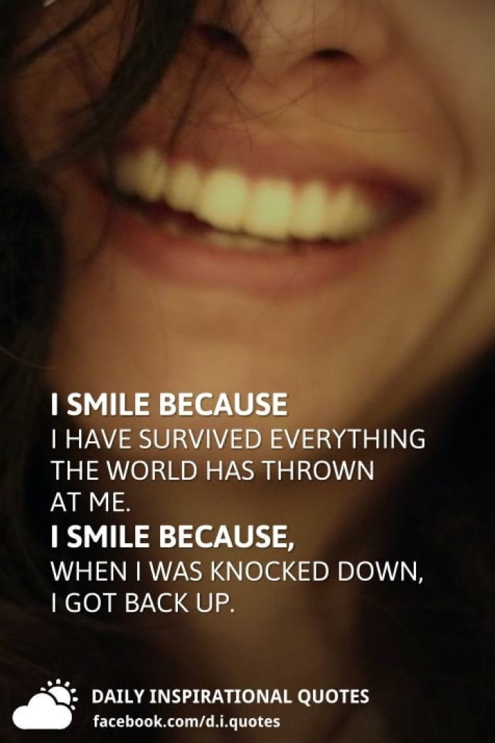 I smile because I have survived everything the world has thrown at me. I smile because, when I was knocked down, I got back up.