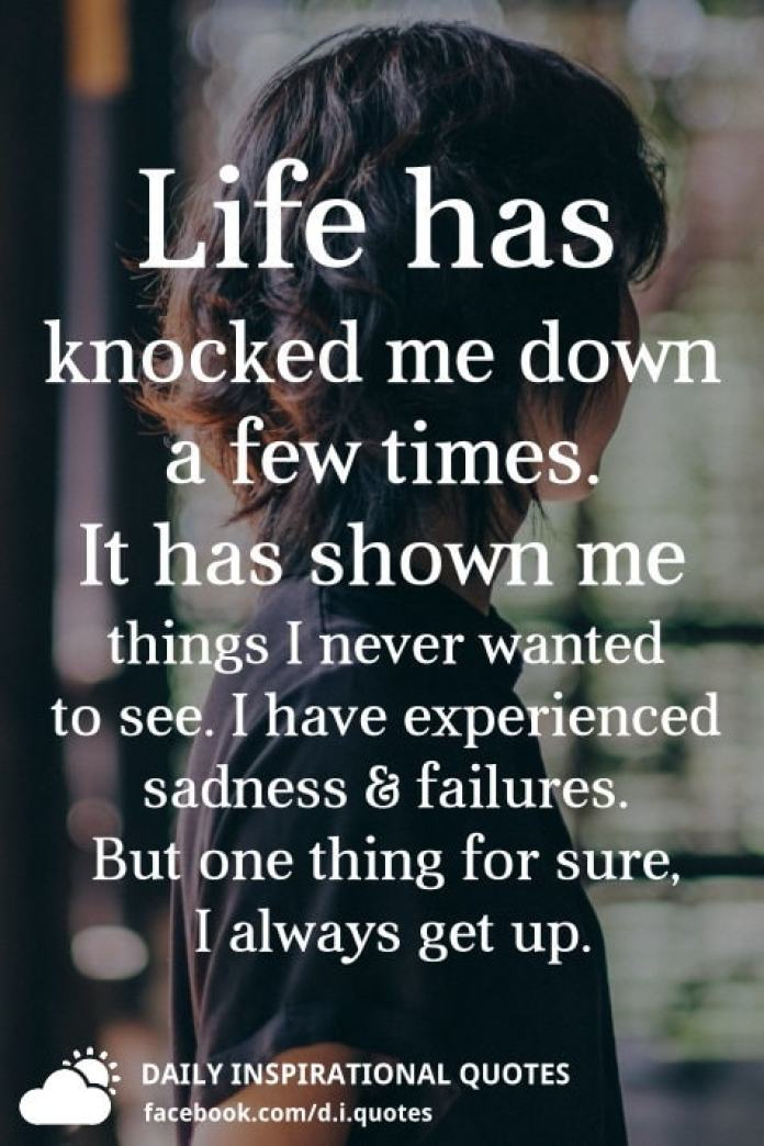 Life has knocked me down a few times. It has shown me things I never wanted to see. I have experienced sadness and failures. But one thing for sure, I always get up.